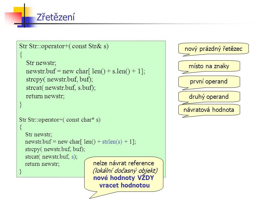 Str Str::operator+( const Str& s) { Str newstr; newstr.buf = new char[ len() + s.len() + 1]; strcpy( newstr.buf, buf); strcat( newstr.buf, s.buf); return newstr; } Str Str::operator+( const char* s) { Str newstr; newstr.buf = new char[ len() + strlen(s) + 1]; strcpy( newstr.buf, buf); strcat( newstr.buf, s); return newstr; } Zřetězení nový prázdný řetězec místo na znaky první operand druhý operandnávratová hodnota nelze návrat reference (lokální dočasný objekt) nové hodnoty VŽDY vracet hodnotou