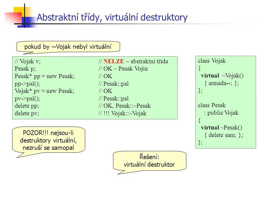 Abstraktní třídy, virtuální destruktory // Vojak v;// NELZE – abstraktní třída Pesak p;// OK – Pesak Vojin Pesak* pp = new Pesak;// OK pp->pal();// Pesak::pal Vojak* pv = new Pesak;// OK pv->pal();// Pesak::pal delete pp;// OK, Pesak::~Pesak delete pv;// !!.