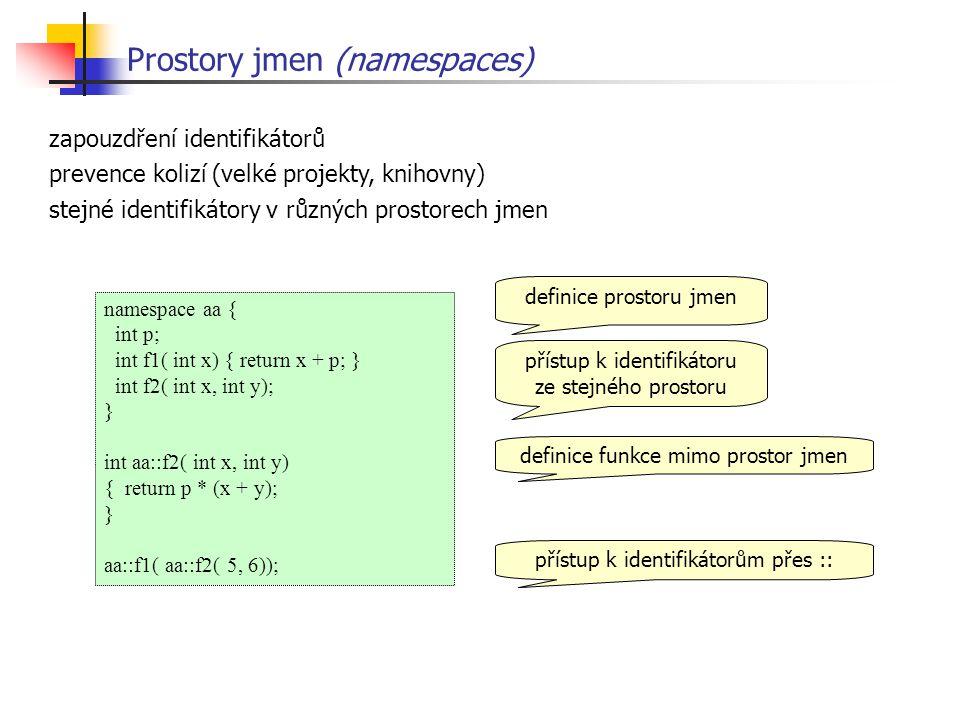 Prostory jmen (namespaces) namespace aa { int p; int f1( int x) { return x + p; } int f2( int x, int y); } int aa::f2( int x, int y) { return p * (x + y); } aa::f1( aa::f2( 5, 6)); zapouzdření identifikátorů prevence kolizí (velké projekty, knihovny) stejné identifikátory v různých prostorech jmen definice prostoru jmen přístup k identifikátoru ze stejného prostoru definice funkce mimo prostor jmen přístup k identifikátorům přes ::