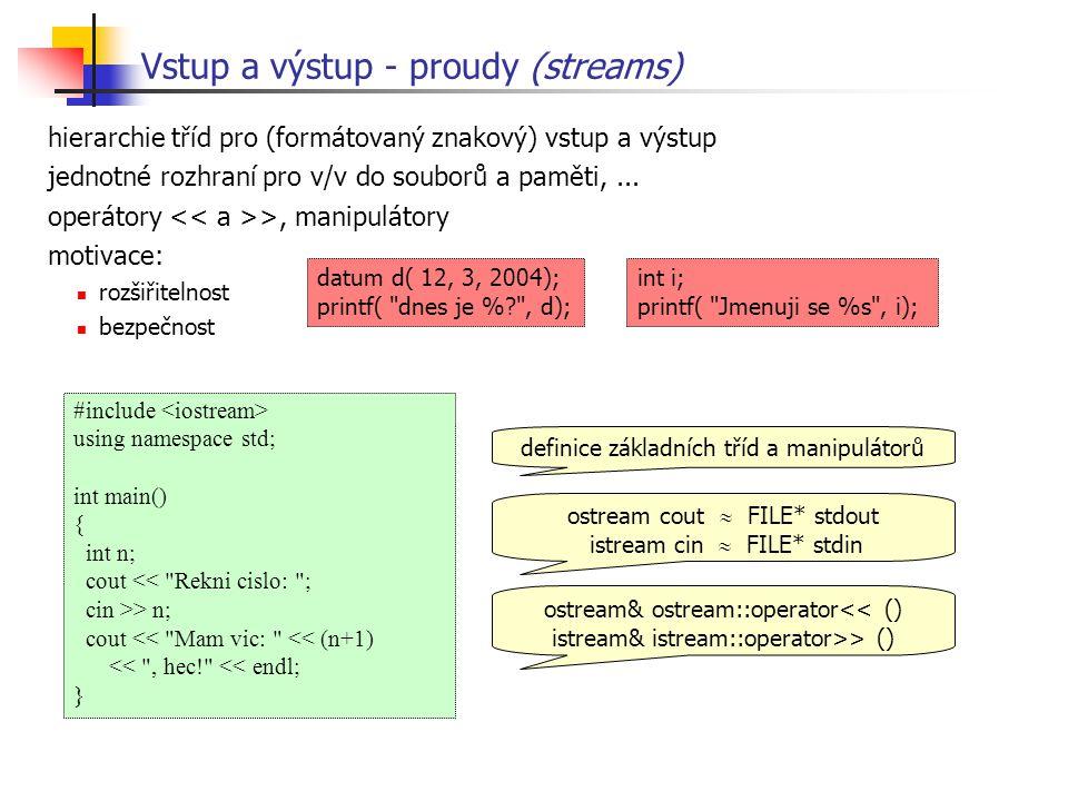 #include using namespace std; int main() { int n; cout << Rekni cislo: ; cin >> n; cout << Mam vic: << (n+1) << , hec! << endl; } Vstup a výstup - proudy (streams) hierarchie tříd pro (formátovaný znakový) vstup a výstup jednotné rozhraní pro v/v do souborů a paměti,...