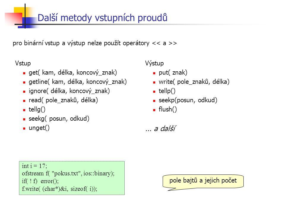 Další metody vstupních proudů Vstup get( kam, délka, koncový_znak) getline( kam, délka, koncový_znak) ignore( délka, koncový_znak) read( pole_znaků, délka) tellg() seekg( posun, odkud) unget() pro binární vstup a výstup nelze použít operátory > Výstup put( znak) write( pole_znaků, délka) tellp() seekp(posun, odkud) flush()...