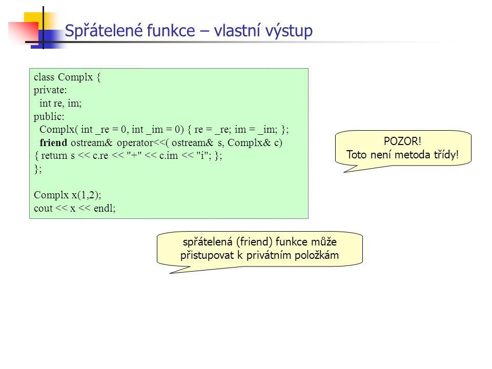 Spřátelené funkce – vlastní výstup class Complx { private: int re, im; public: Complx( int _re = 0, int _im = 0) { re = _re; im = _im; }; friend ostream& operator<<( ostream& s, Complx& c) { return s << c.re << + << c.im << i ; }; }; Complx x(1,2); cout << x << endl; spřátelená (friend) funkce může přistupovat k privátním položkám POZOR.