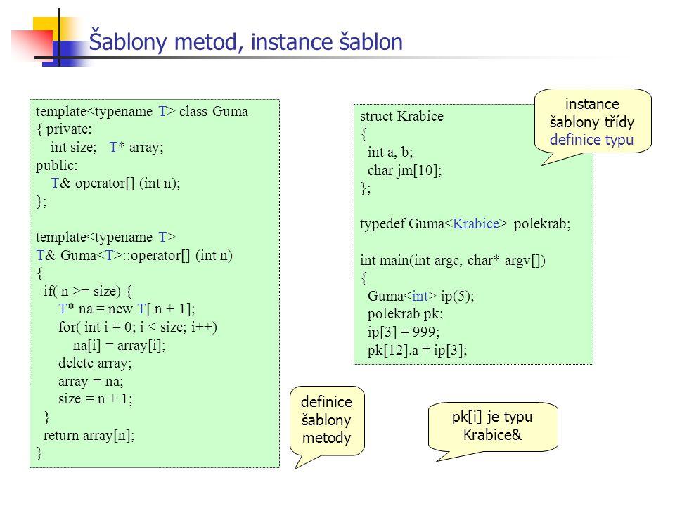 template class Guma { private: int size; T* array; public: T& operator[] (int n); }; template T& Guma ::operator[] (int n) { if( n >= size) { T* na = new T[ n + 1]; for( int i = 0; i < size; i++) na[i] = array[i]; delete array; array = na; size = n + 1; } return array[n]; } Šablony metod, instance šablon struct Krabice { int a, b; char jm[10]; }; typedef Guma polekrab; int main(int argc, char* argv[]) { Guma ip(5); polekrab pk; ip[3] = 999; pk[12].a = ip[3]; instance šablony třídy definice typu pk[i] je typu Krabice& definice šablony metody