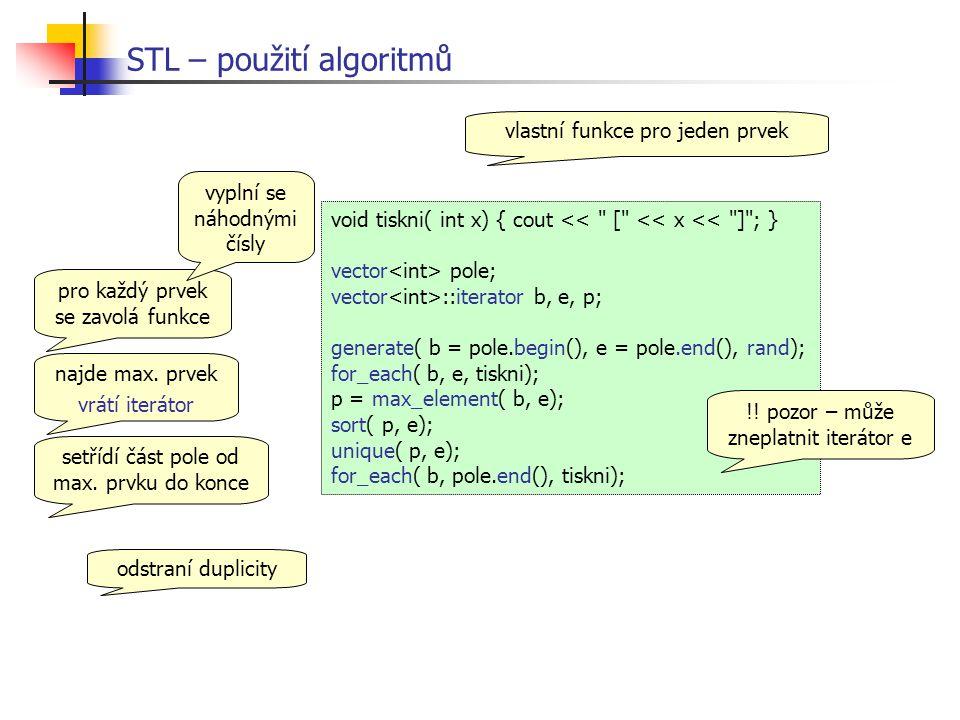 STL – použití algoritmů void tiskni( int x) { cout << [ << x << ] ; } vector pole; vector ::iterator b, e, p; generate( b = pole.begin(), e = pole.end(), rand); for_each( b, e, tiskni); p = max_element( b, e); sort( p, e); unique( p, e); for_each( b, pole.end(), tiskni); vlastní funkce pro jeden prvek pro každý prvek se zavolá funkce vyplní se náhodnými čísly odstraní duplicity setřídí část pole od max.
