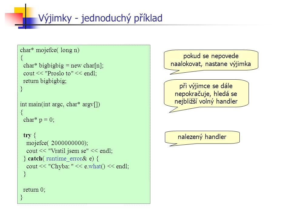 char* mojefce( long n) { char* bigbigbig = new char[n]; cout << Proslo to << endl; return bigbigbig; } int main(int argc, char* argv[]) { char* p = 0; try { mojefce( 2000000000); cout << Vratil jsem se << endl; } catch( runtime_error& e) { cout << Chyba: << e.what() << endl; } return 0; } Výjimky - jednoduchý příklad pokud se nepovede naalokovat, nastane výjimka při výjimce se dále nepokračuje, hledá se nejbližší volný handler nalezený handler