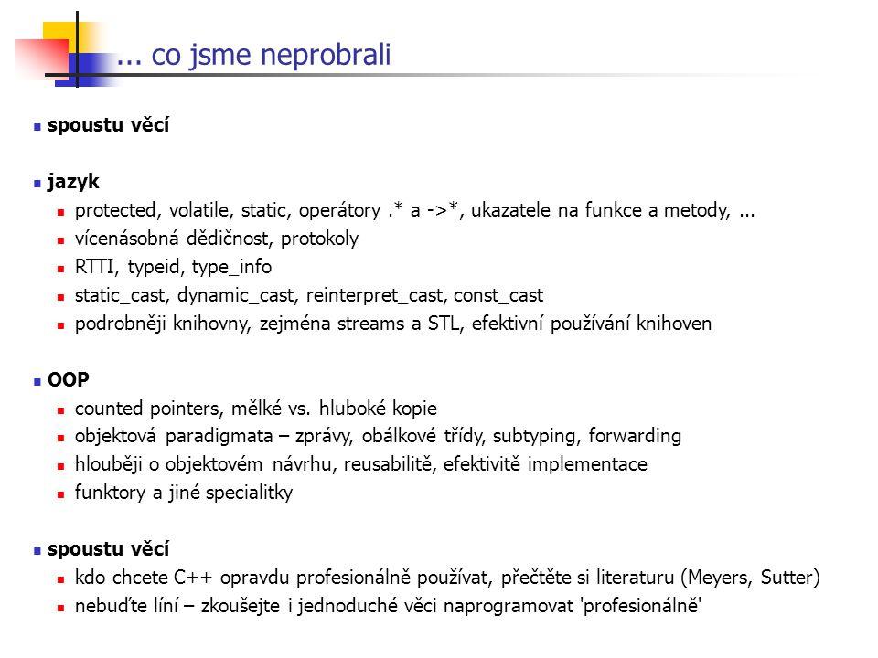 ... co jsme neprobrali spoustu věcí jazyk protected, volatile, static, operátory.* a ->*, ukazatele na funkce a metody,... vícenásobná dědičnost, prot