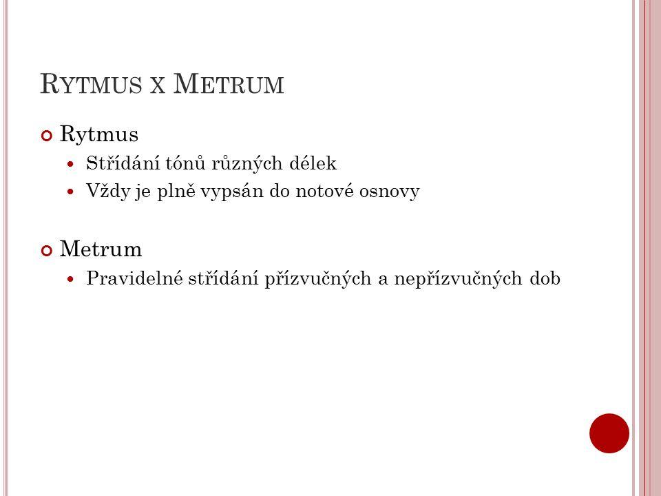 R YTMUS X M ETRUM Rytmus Střídání tónů různých délek Vždy je plně vypsán do notové osnovy Metrum Pravidelné střídání přízvučných a nepřízvučných dob