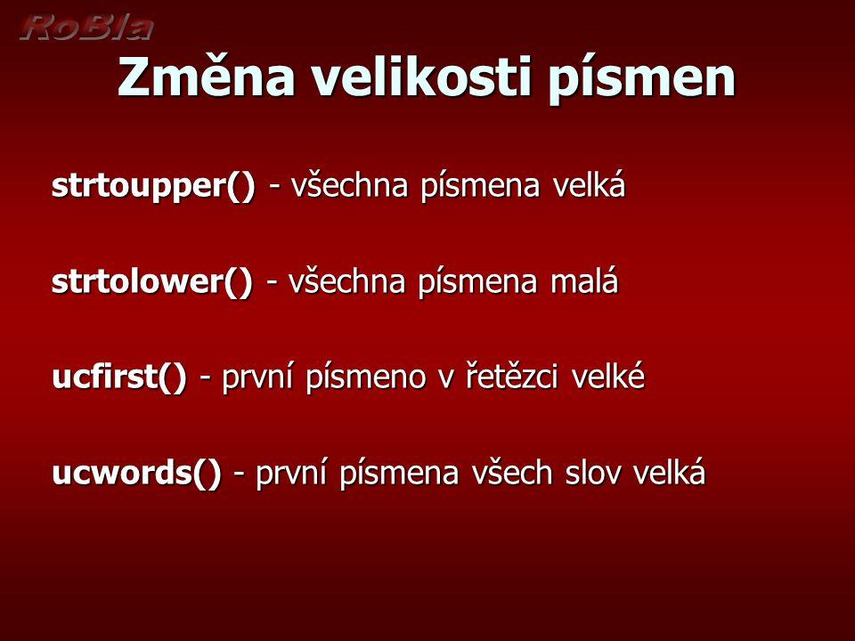 Změna velikosti písmen strtoupper() - všechna písmena velká strtolower() - všechna písmena malá ucfirst() - první písmeno v řetězci velké ucwords() - první písmena všech slov velká