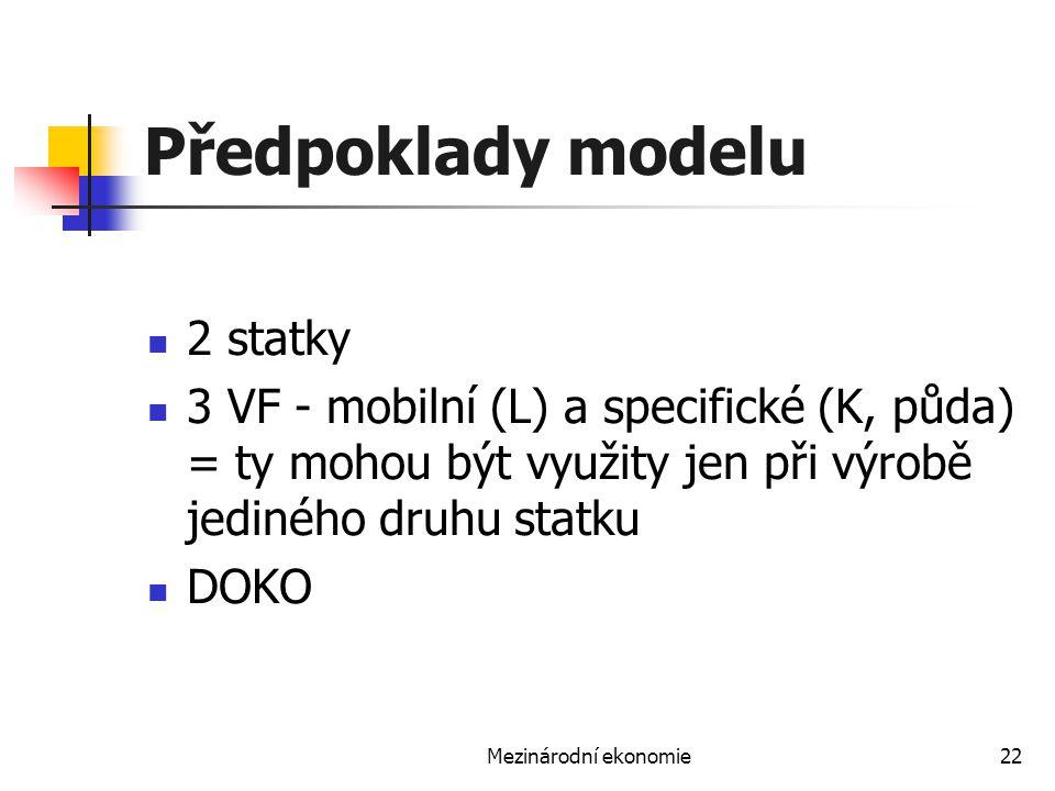 Mezinárodní ekonomie22 Předpoklady modelu 2 statky 3 VF - mobilní (L) a specifické (K, půda) = ty mohou být využity jen při výrobě jediného druhu stat