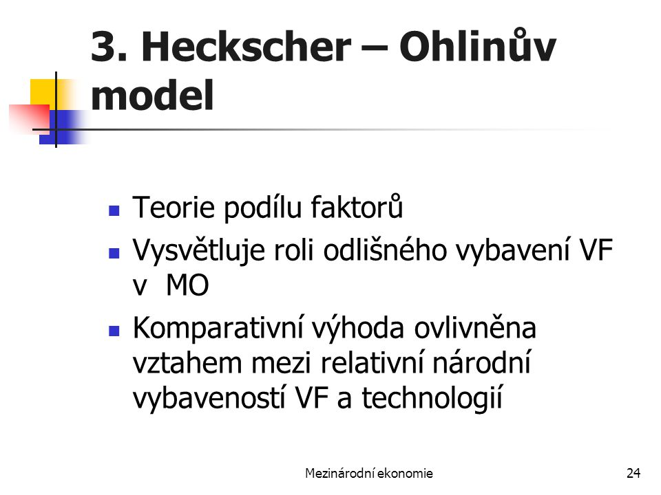 Mezinárodní ekonomie24 3. Heckscher – Ohlinův model Teorie podílu faktorů Vysvětluje roli odlišného vybavení VF v MO Komparativní výhoda ovlivněna vzt