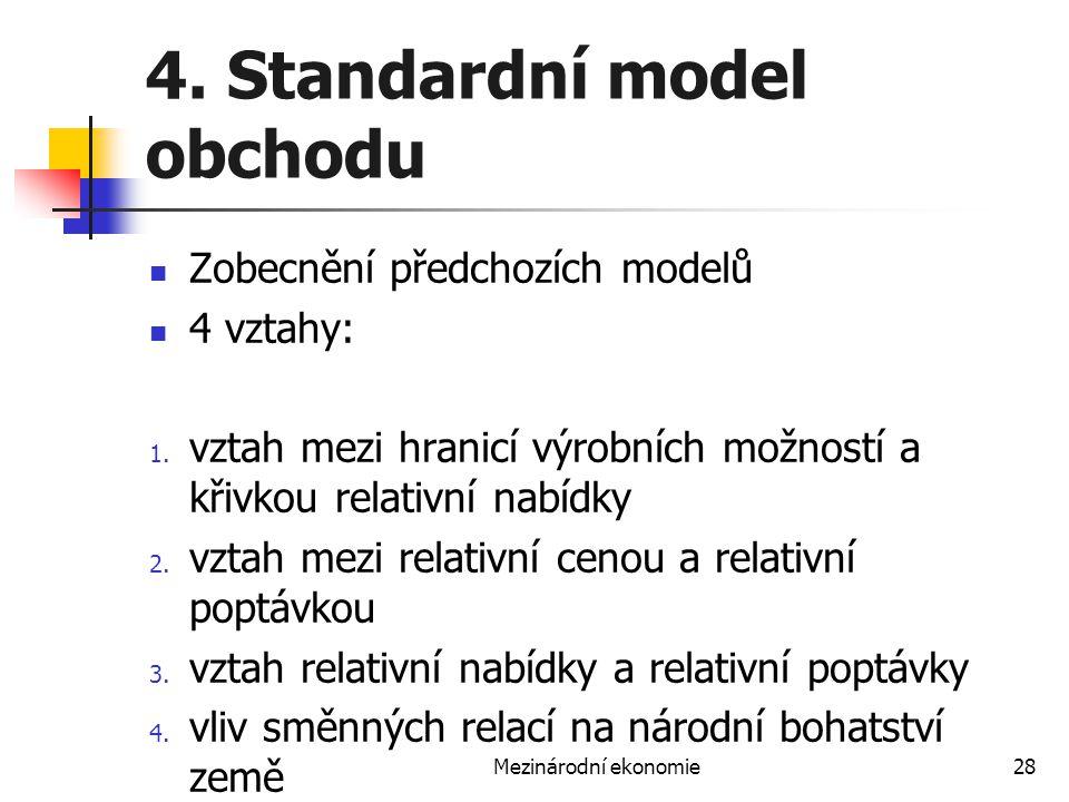 Mezinárodní ekonomie28 4. Standardní model obchodu Zobecnění předchozích modelů 4 vztahy: 1. vztah mezi hranicí výrobních možností a křivkou relativní