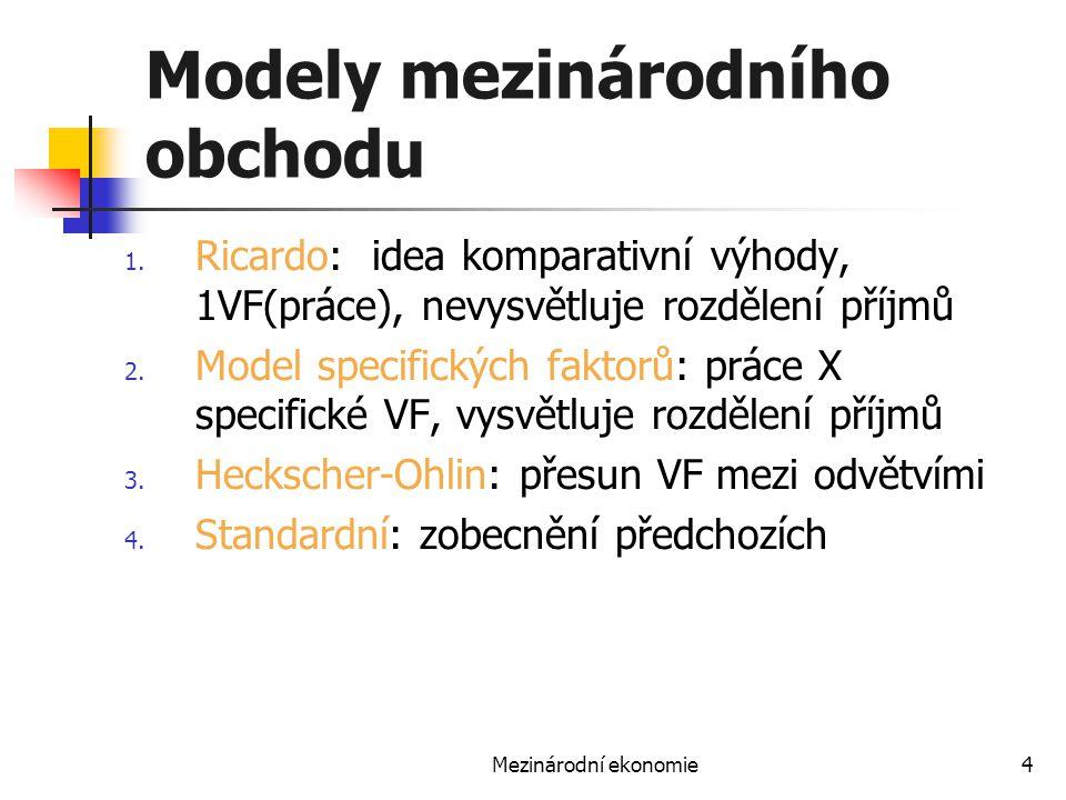 Mezinárodní ekonomie4 Modely mezinárodního obchodu 1. Ricardo: idea komparativní výhody, 1VF(práce), nevysvětluje rozdělení příjmů 2. Model specifický