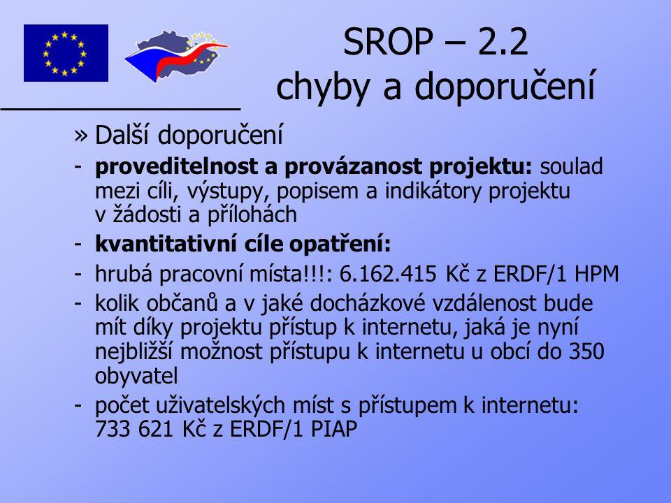 SROP – 2.2 chyby a doporučení »Další doporučení -proveditelnost a provázanost projektu: soulad mezi cíli, výstupy, popisem a indikátory projektu v žádosti a přílohách -kvantitativní cíle opatření: -hrubá pracovní místa!!!: 6.162.415 Kč z ERDF/1 HPM -kolik občanů a v jaké docházkové vzdálenost bude mít díky projektu přístup k internetu, jaká je nyní nejbližší možnost přístupu k internetu u obcí do 350 obyvatel -počet uživatelských míst s přístupem k internetu: 733 621 Kč z ERDF/1 PIAP