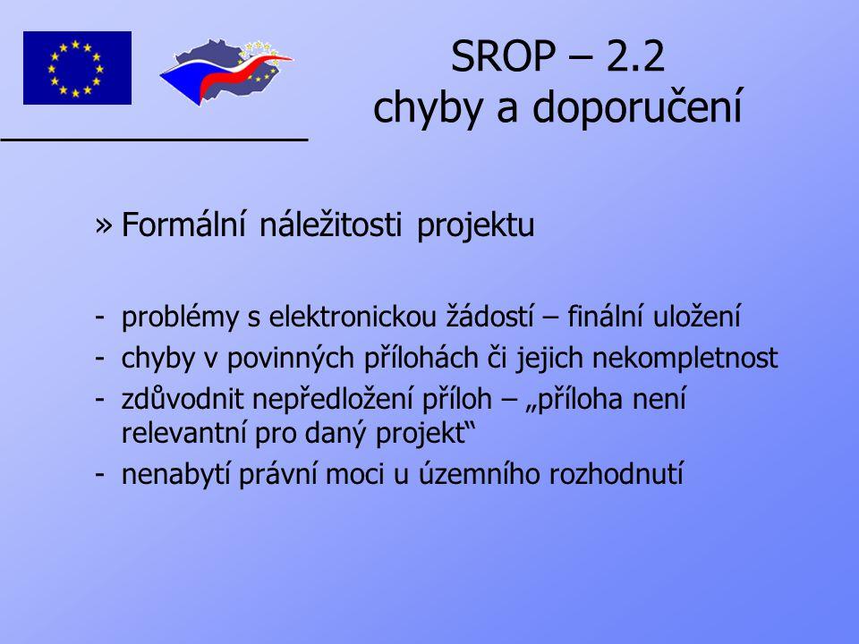 """SROP – 2.2 chyby a doporučení »Formální náležitosti projektu -problémy s elektronickou žádostí – finální uložení -chyby v povinných přílohách či jejich nekompletnost -zdůvodnit nepředložení příloh – """"příloha není relevantní pro daný projekt -nenabytí právní moci u územního rozhodnutí"""