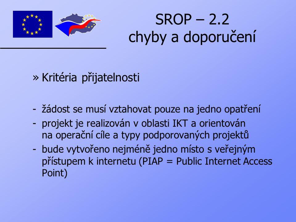 SROP – 2.2 chyby a doporučení »Kritéria přijatelnosti -žádost se musí vztahovat pouze na jedno opatření -projekt je realizován v oblasti IKT a orientován na operační cíle a typy podporovaných projektů -bude vytvořeno nejméně jedno místo s veřejným přístupem k internetu (PIAP = Public Internet Access Point)
