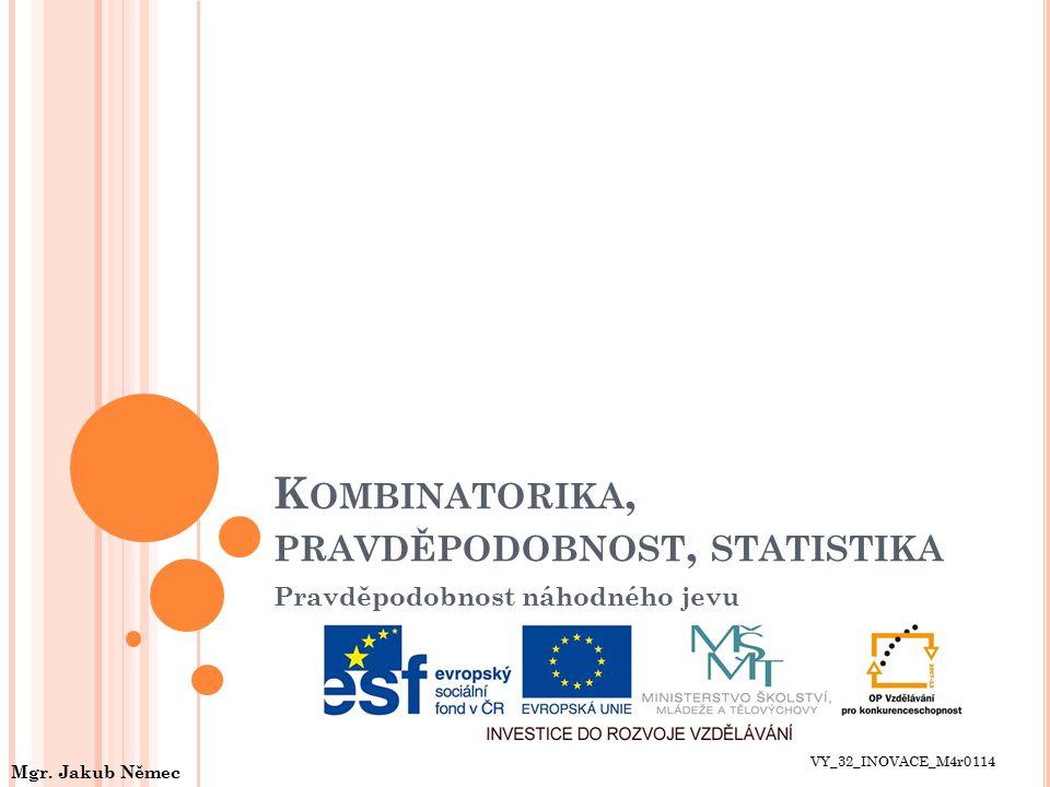 K OMBINATORIKA, PRAVDĚPODOBNOST, STATISTIKA Pravděpodobnost náhodného jevu VY_32_INOVACE_M4r0114 Mgr. Jakub Němec