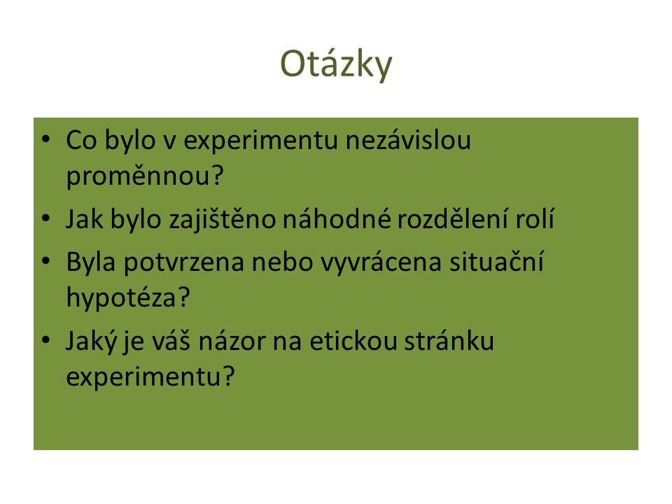 Otázky Co bylo v experimentu nezávislou proměnnou? Jak bylo zajištěno náhodné rozdělení rolí Byla potvrzena nebo vyvrácena situační hypotéza? Jaký je