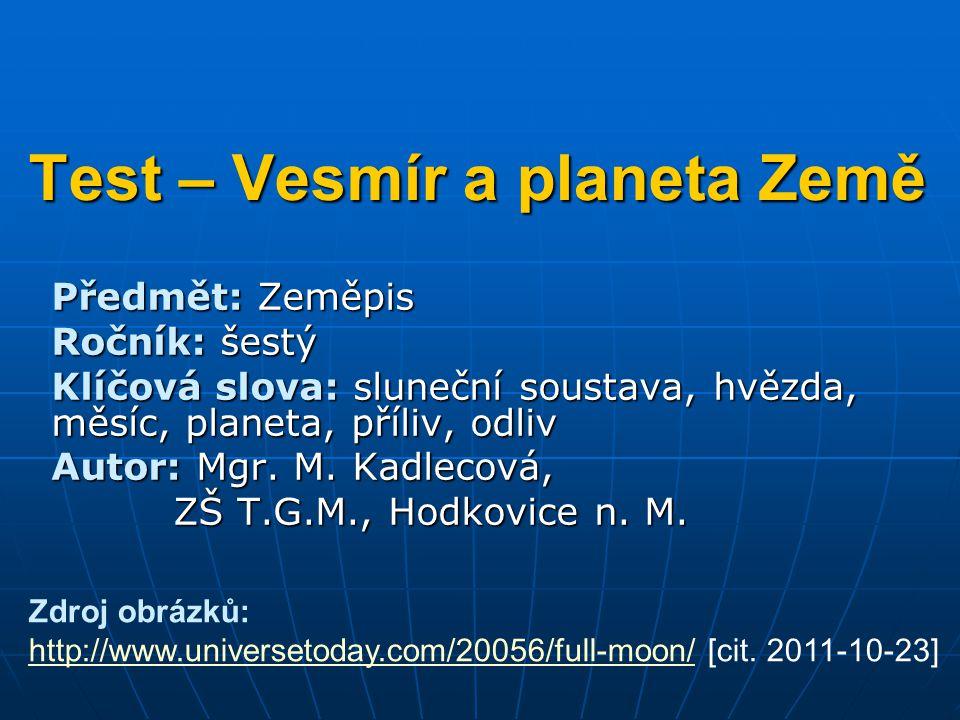 Test – Vesmír a planeta Země Předmět: Zeměpis Ročník: šestý Klíčová slova: sluneční soustava, hvězda, měsíc, planeta, příliv, odliv Autor: Mgr. M. Kad