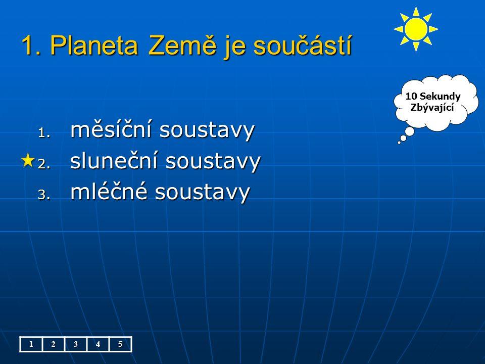 1. Planeta Země je součástí 1. měsíční soustavy 2. sluneční soustavy 3. mléčné soustavy 12345 10 Sekundy Zbývající