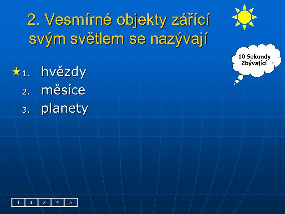 2. Vesmírné objekty zářící svým světlem se nazývají 1. hvězdy 2. měsíce 3. planety 12345 10 Sekundy Zbývající