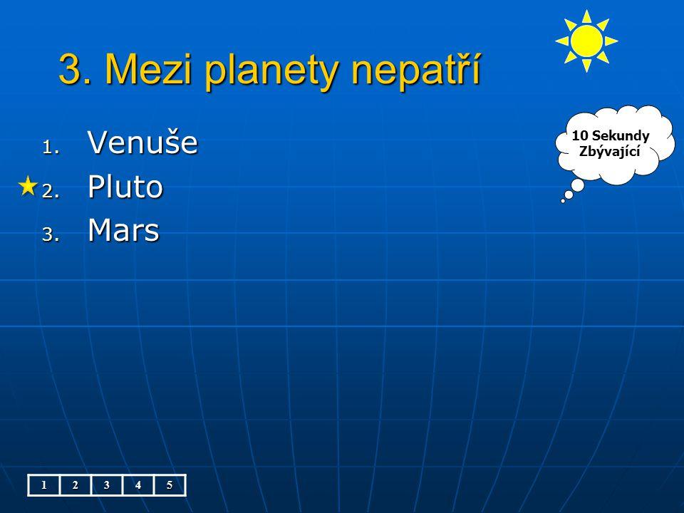 3. Mezi planety nepatří 1. Venuše 2. Pluto 3. Mars 12345 10 Sekundy Zbývající