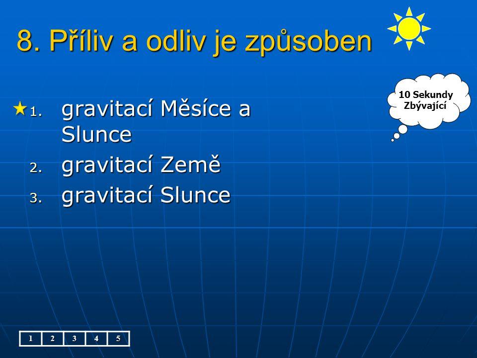 8. Příliv a odliv je způsoben 1. gravitací Měsíce a Slunce 2. gravitací Země 3. gravitací Slunce 12345 10 Sekundy Zbývající