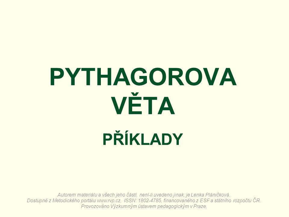 PYTHAGOROVA VĚTA PŘÍKLADY Autorem materiálu a všech jeho částí, není-li uvedeno jinak, je Lenka Pláničková. Dostupné z Metodického portálu www.rvp.cz,