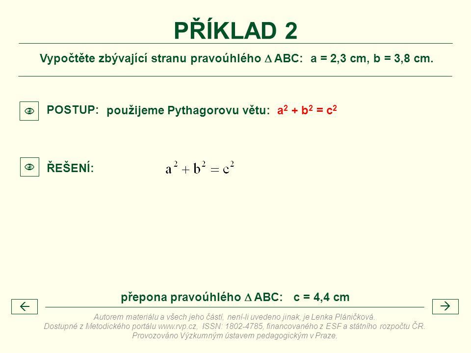 Vypočtěte zbývající stranu pravoúhlého  ABC: a = 2,3 cm, b = 3,8 cm. PŘÍKLAD 2 použijeme Pythagorovu větu: a 2 + b 2 = c 2  POSTUP:  ŘEŠENÍ:  přep