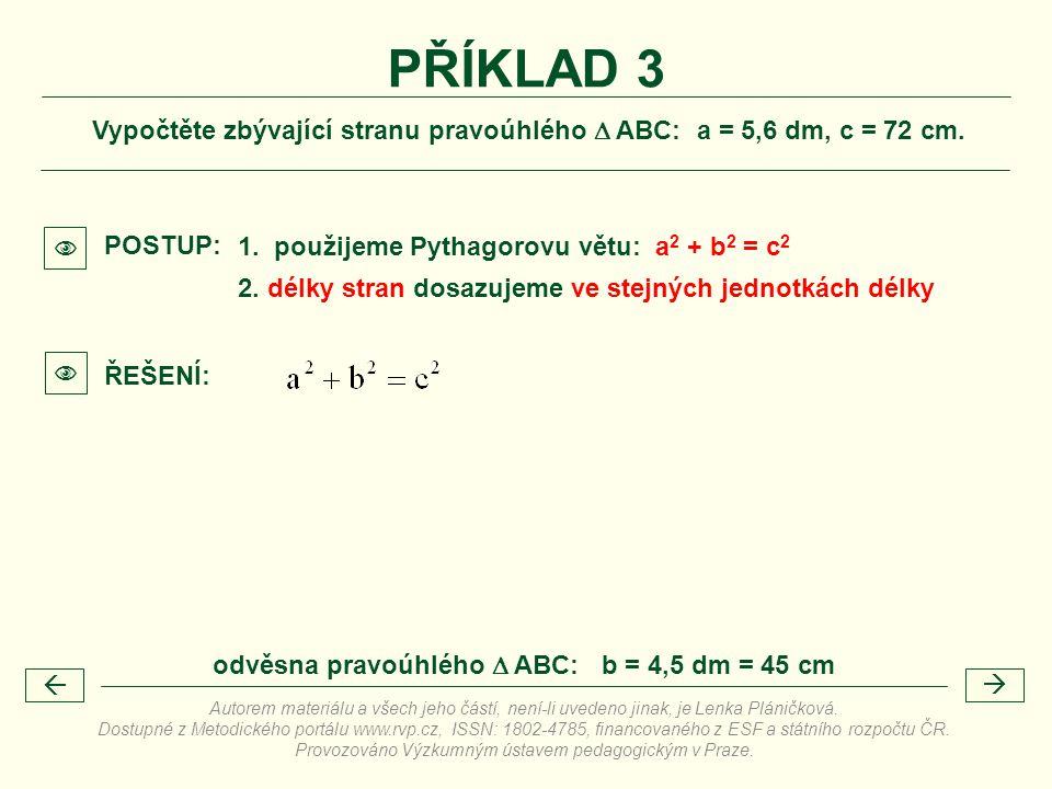Vypočtěte zbývající stranu pravoúhlého  ABC: a = 5,6 dm, c = 72 cm. PŘÍKLAD 3 1. použijeme Pythagorovu větu: a 2 + b 2 = c 2 POSTUP: 2. délky stran d