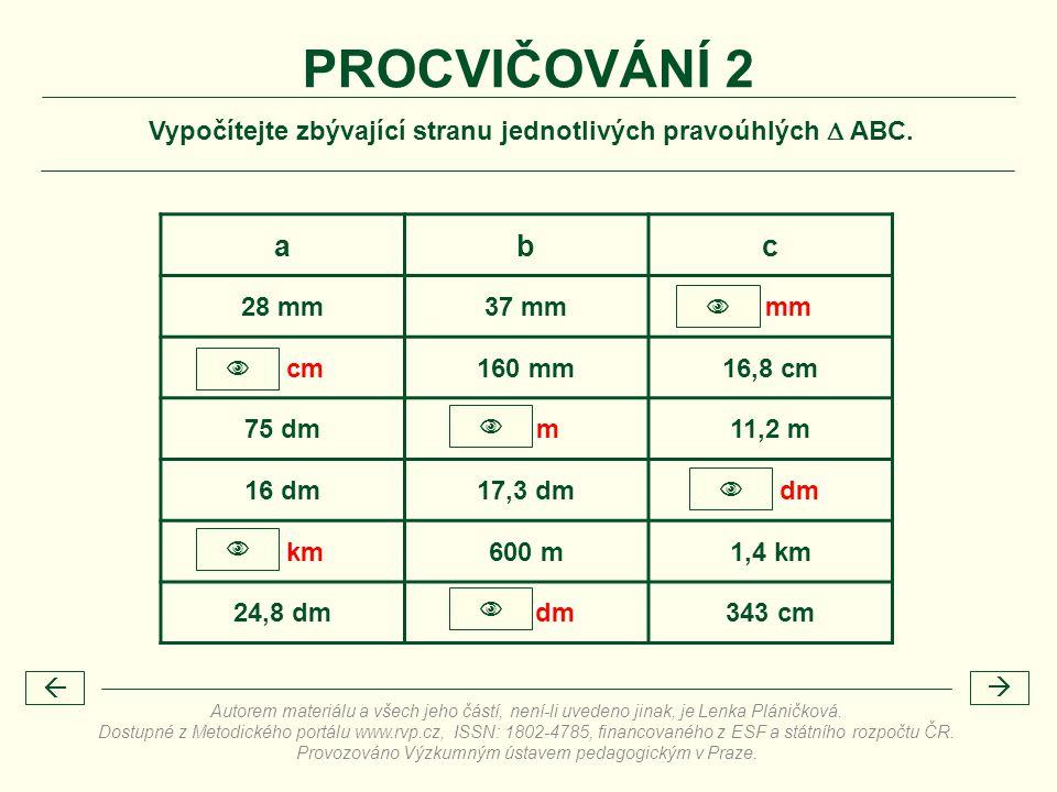 Vypočítejte zbývající stranu jednotlivých pravoúhlých  ABC. PROCVIČOVÁNÍ 2 abc 28 mm37 mm46 mm 5,1 cm160 mm16,8 cm 75 dm8,3 m11,2 m 16 dm17,3 dm23,6