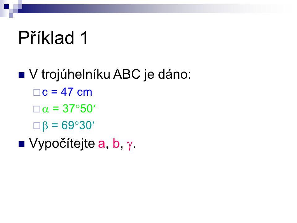 Příklad 1 V trojúhelníku ABC je dáno:  c = 47 cm   = 37  50   = 69  30 Vypočítejte a, b, .