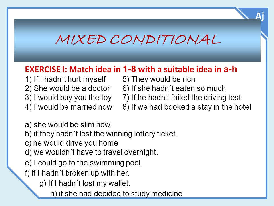 Aj MIXED CONDITIONAL EXERCISE I: Match idea in 1-8 with a suitable idea in a-h 1) If I hadn´t hurt myself5) They would be rich 2) She would be a docto