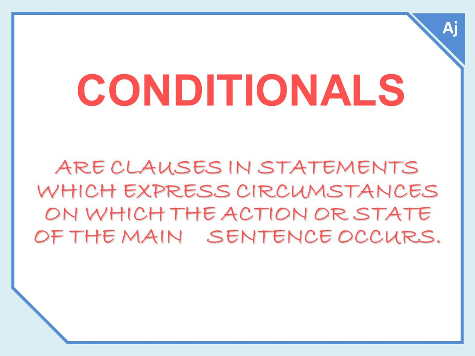 CONDITIONALS ARE CLAUSES IN STATEMENTS WHICH EXPRESS CIRCUMSTANCES ON WHICH THE ACTION OR STATE OF THE MAIN SENTENCE OCCURS.