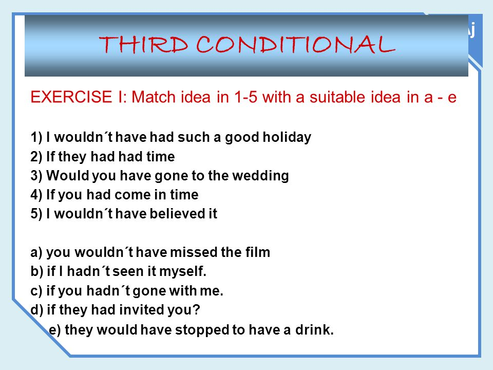 Aj THIRD CONDITIONAL EXERCISE I: Match idea in 1-5 with a suitable idea in a - e 1) I wouldn´t have had such a good holiday 2) If they had had time 3)