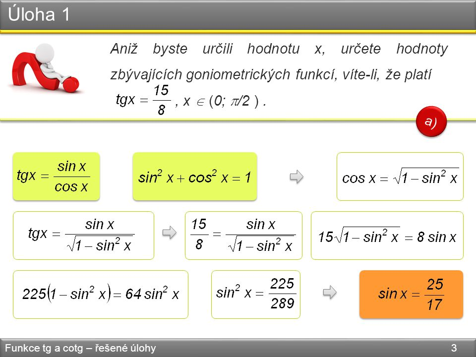 Úloha 1 Funkce tg a cotg – řešené úlohy 4 Aniž byste určili hodnotu x, určete hodnoty zbývajících goniometrických funkcí, víte-li, že platí, x  (0;  /2 ).