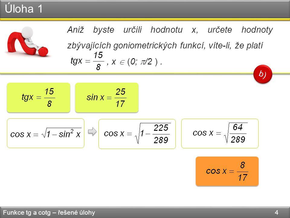 Úloha 1 Funkce tg a cotg – řešené úlohy 5 Aniž byste určili hodnotu x, určete hodnoty zbývajících goniometrických funkcí, víte-li, že platí, x  (0;  /2 ).