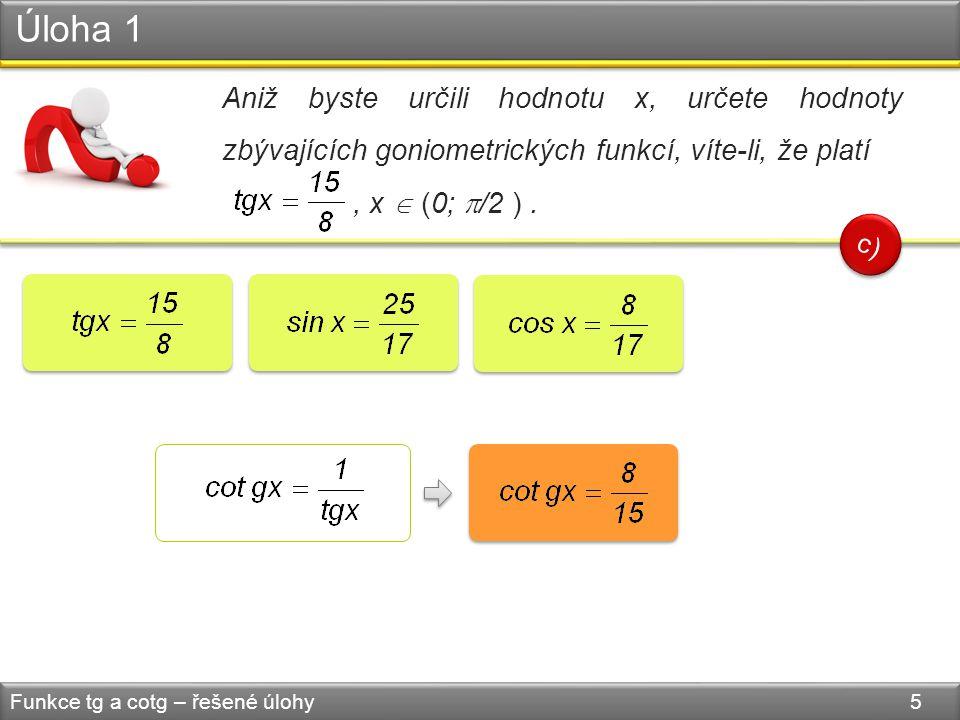 Úloha 1 Funkce tg a cotg – řešené úlohy 5 Aniž byste určili hodnotu x, určete hodnoty zbývajících goniometrických funkcí, víte-li, že platí, x  (0; 