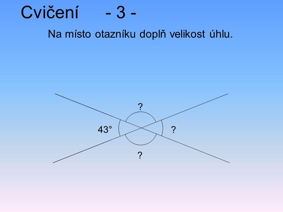 Cvičení- 3 - Na místo otazníku doplň velikost úhlu. ? ? ? 43°