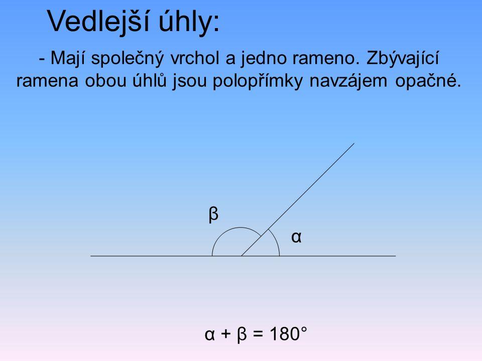 Vedlejší úhly: α + β = 180° - Mají společný vrchol a jedno rameno. Zbývající ramena obou úhlů jsou polopřímky navzájem opačné. α β