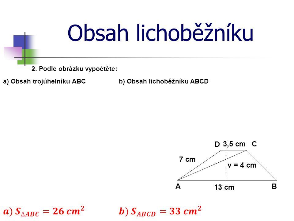 Obsah lichoběžníku 2. Podle obrázku vypočtěte: a) Obsah trojúhelníku ABCb) Obsah lichoběžníku ABCD D C BA v = 4 cm 13 cm 7 cm 3,5 cm