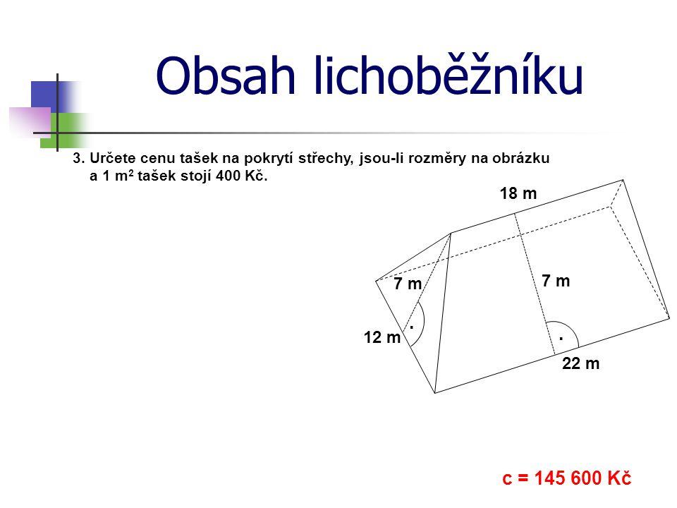 Obsah lichoběžníku 3. Určete cenu tašek na pokrytí střechy, jsou-li rozměry na obrázku a 1 m 2 tašek stojí 400 Kč. c = 145 600 Kč.. 12 m 22 m 18 m 7 m