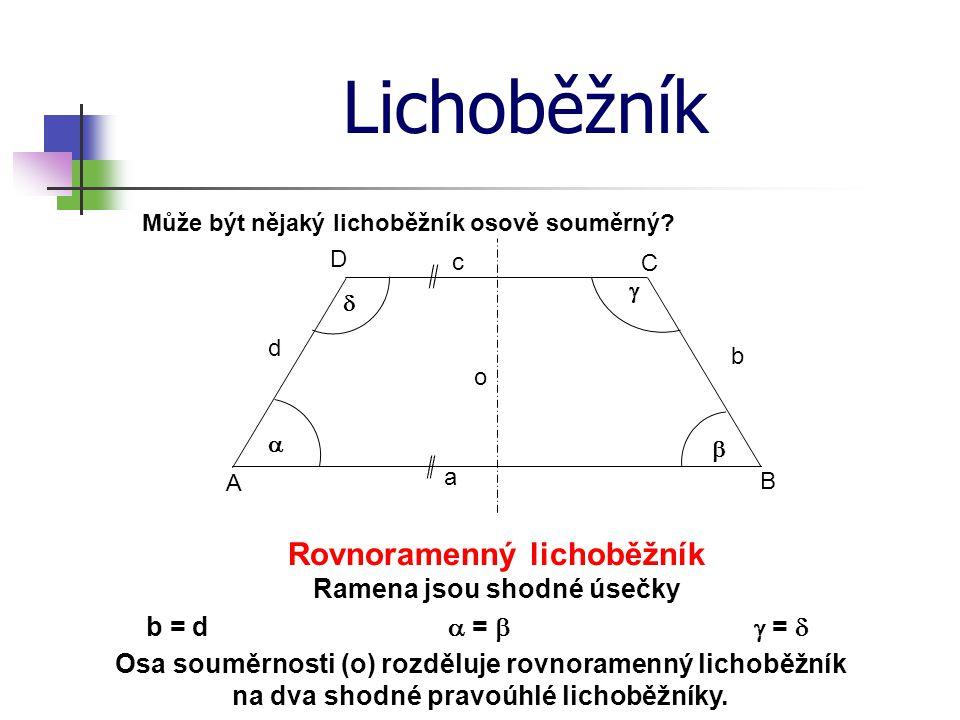 Lichoběžník A B C D b c d a     Rovnoramenný lichoběžník Ramena jsou shodné úsečky Může být nějaký lichoběžník osově souměrný? b = d o  =  = 