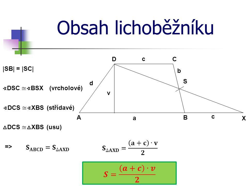 Obsah lichoběžníku d c b a DC BA v X S ∢ DSC ≅∢ BSX |SB| = |SC| ∢ DCS ≅∢ XBS (vrcholové) (střídavé) △ DCS ≅ △ XBS (usu) => c