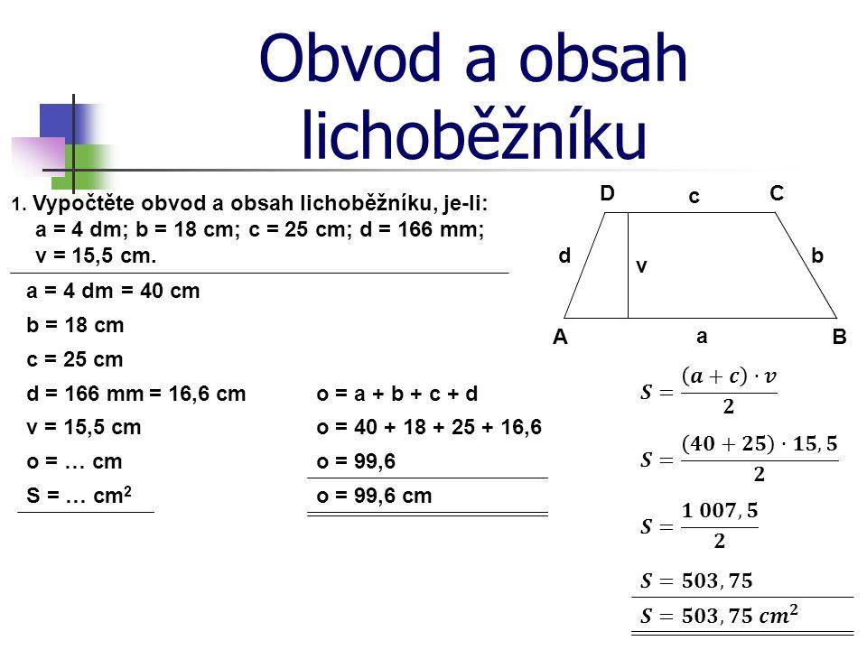 Obvod a obsah lichoběžníku 1. Vypočtěte obvod a obsah lichoběžníku, je-li: a = 4 dm; b = 18 cm; c = 25 cm; d = 166 mm; v = 15,5 cm. d c b a DC BA v a