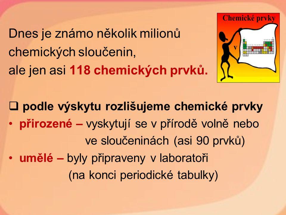 Dnes je známo několik milionů chemických sloučenin, ale jen asi 118 chemických prvků.  podle výskytu rozlišujeme chemické prvky přirozené – vyskytují