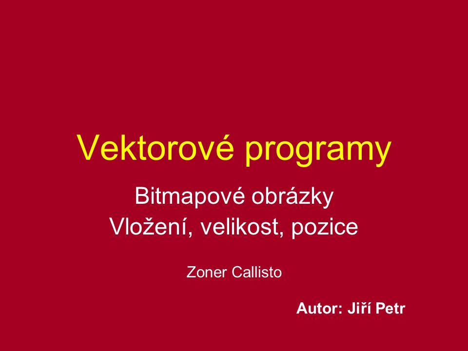 Vektorové programy Bitmapové obrázky Vložení, velikost, pozice Zoner Callisto Autor: Jiří Petr
