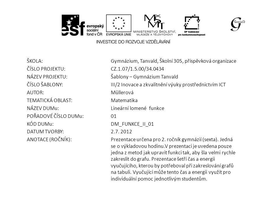 ŠKOLA:Gymnázium, Tanvald, Školní 305, příspěvková organizace ČÍSLO PROJEKTU:CZ.1.07/1.5.00/34.0434 NÁZEV PROJEKTU:Šablony – Gymnázium Tanvald ČÍSLO ŠABLONY:III/2 Inovace a zkvalitnění výuky prostřednictvím ICT AUTOR:Müllerová TEMATICKÁ OBLAST: Matematika NÁZEV DUMu:Lineární lomené funkce POŘADOVÉ ČÍSLO DUMu:01 KÓD DUMu:DM_FUNKCE_II_01 DATUM TVORBY:2.7.