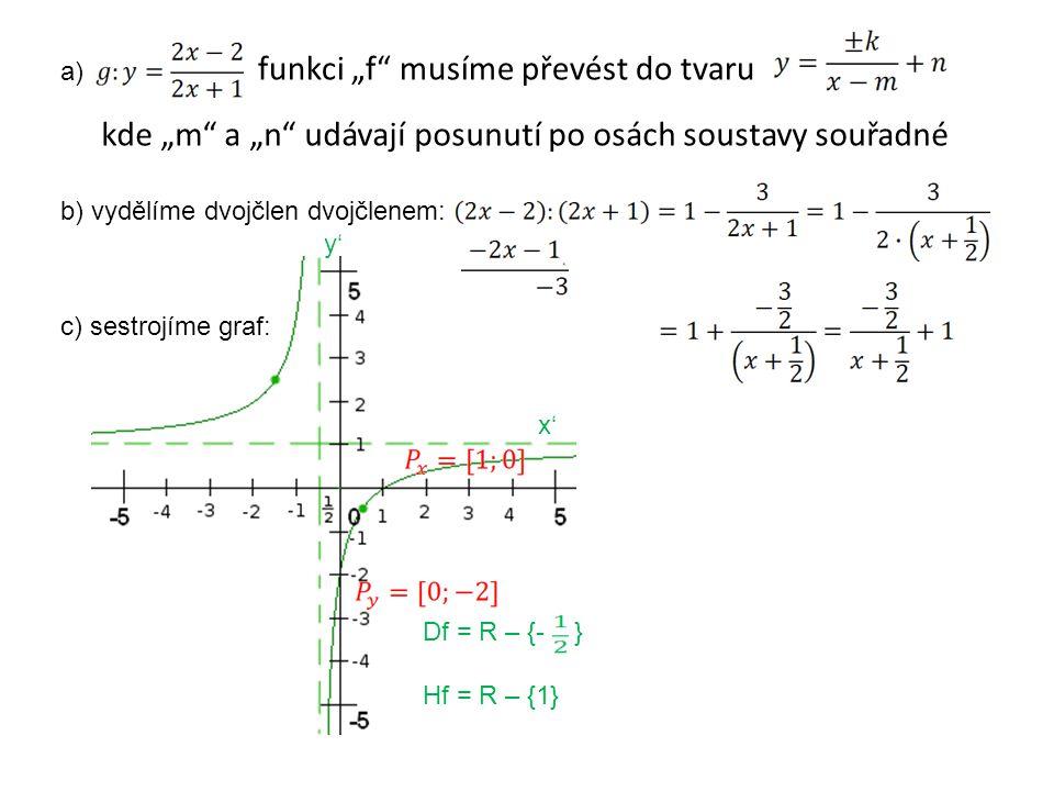 """funkci """"f musíme převést do tvaru kde """"m a """"n udávají posunutí po osách soustavy souřadné b) vydělíme dvojčlen dvojčlenem: c) sestrojíme graf: Df = R – {- } Hf = R – {1} y' x' a)"""