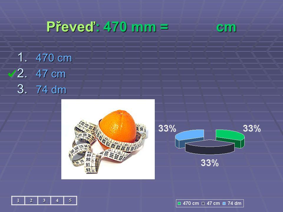 Převeď: 470 mm =cm 12345 1. 470 cm 2. 47 cm 3. 74 dm