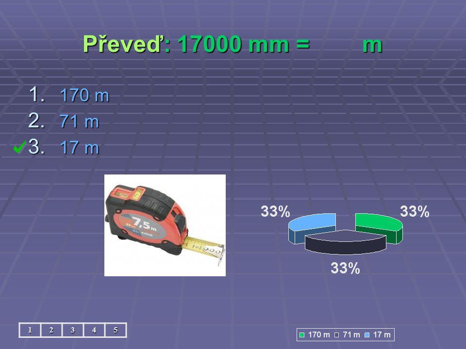 Převeď: 17000 mm =m 12345 1. 170 m 2. 71 m 3. 17 m